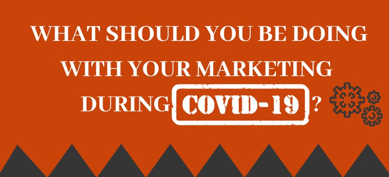 What Should You Be Doing With Your Marketing During COVID-19?
